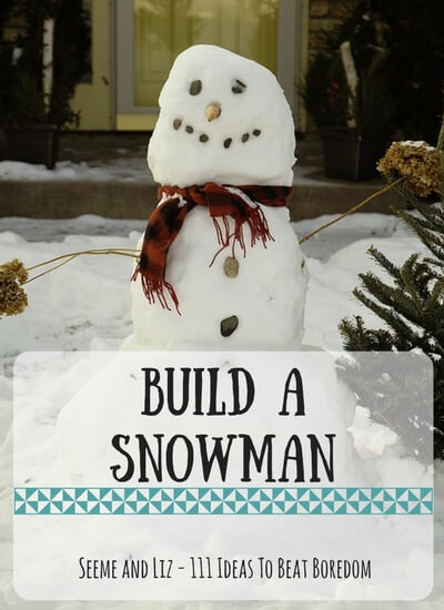 111 Ideas For What to do when kids are bored - build a snowman